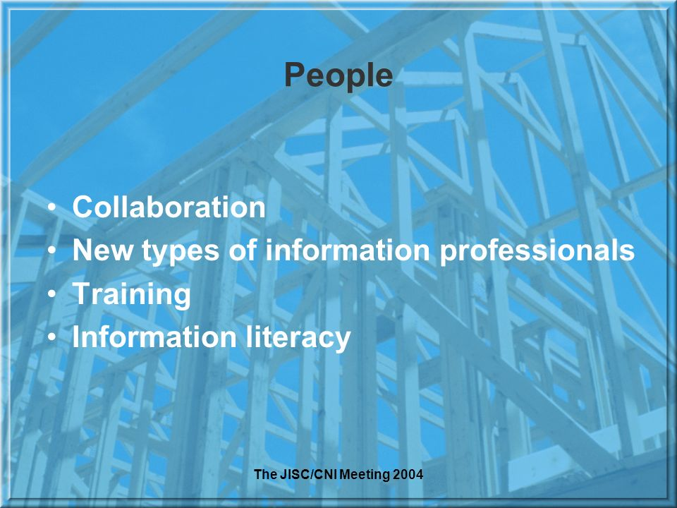 The JISC/CNI Meeting 2004 People Collaboration New types of information professionals Training Information literacy