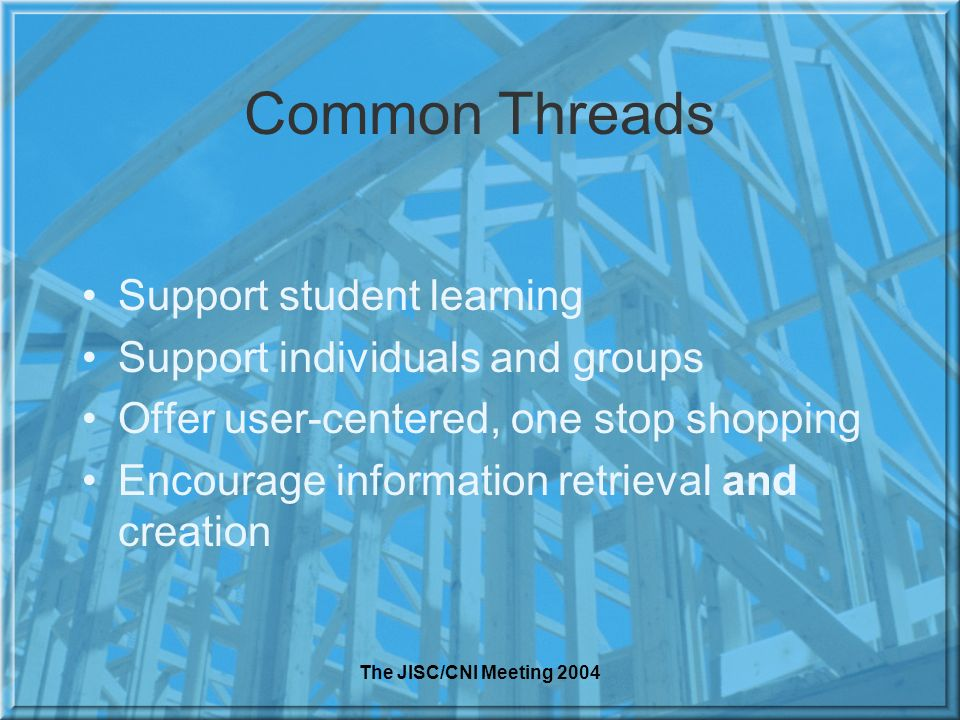 The JISC/CNI Meeting 2004 Common Threads Support student learning Support individuals and groups Offer user-centered, one stop shopping Encourage information retrieval and creation