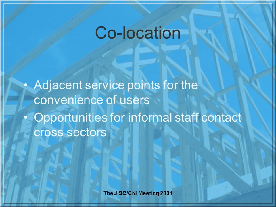 The JISC/CNI Meeting 2004 Co-location Adjacent service points for the convenience of users Opportunities for informal staff contact cross sectors