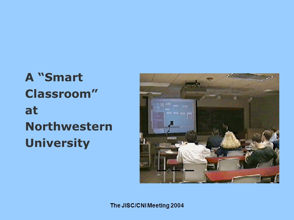 The JISC/CNI Meeting 2004 A Smart Classroom at Northwestern University