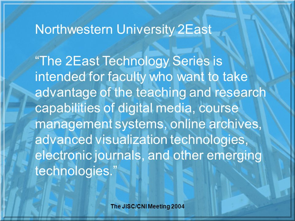 The JISC/CNI Meeting 2004 Northwestern University 2East The 2East Technology Series is intended for faculty who want to take advantage of the teaching and research capabilities of digital media, course management systems, online archives, advanced visualization technologies, electronic journals, and other emerging technologies.
