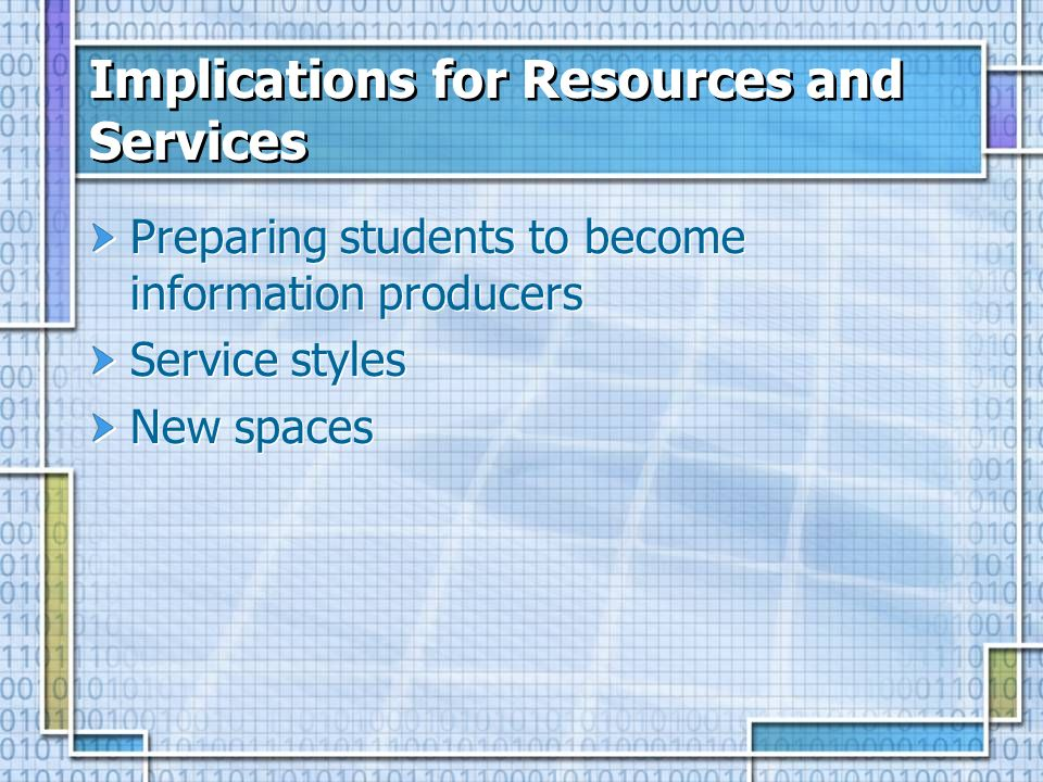 Implications for Resources and Services Preparing students to become information producers Service styles New spaces Preparing students to become information producers Service styles New spaces