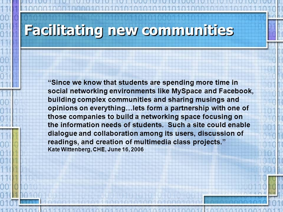 Facilitating new communities Since we know that students are spending more time in social networking environments like MySpace and Facebook, building complex communities and sharing musings and opinions on everything…lets form a partnership with one of those companies to build a networking space focusing on the information needs of students.