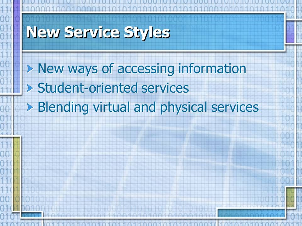 New Service Styles New ways of accessing information Student-oriented services Blending virtual and physical services New ways of accessing informatio