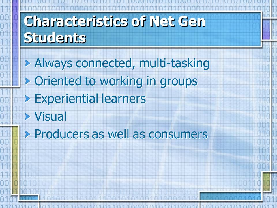 Characteristics of Net Gen Students Always connected, multi-tasking Oriented to working in groups Experiential learners Visual Producers as well as co