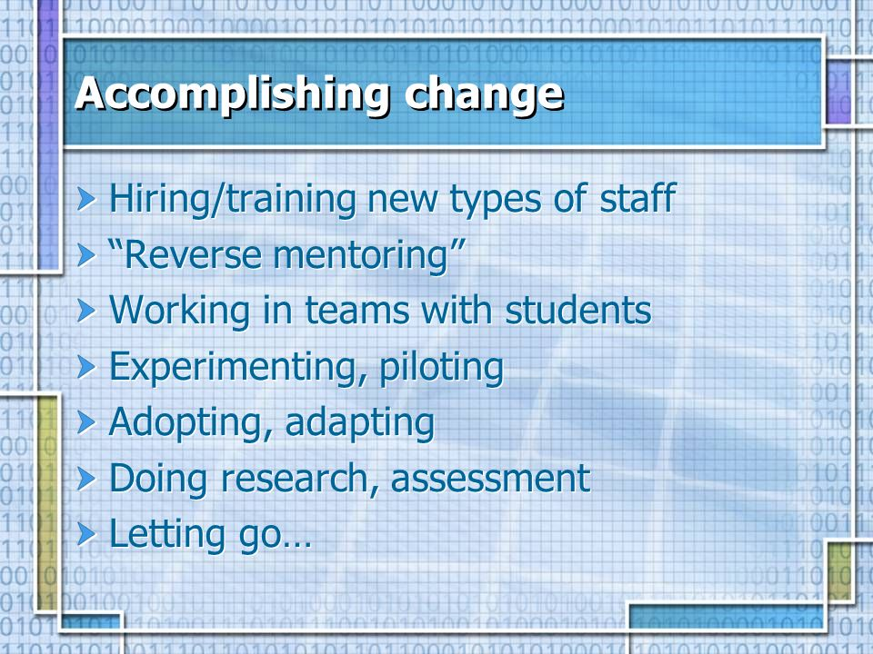 Accomplishing change Hiring/training new types of staff Reverse mentoring Working in teams with students Experimenting, piloting Adopting, adapting Do