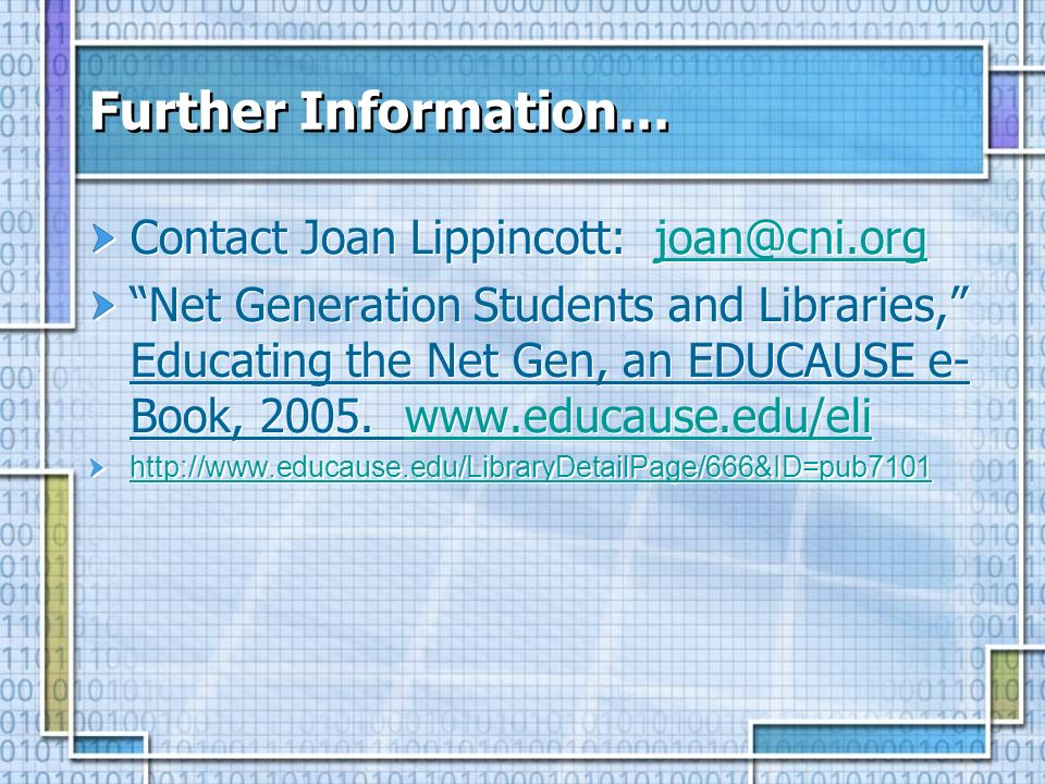 Further Information… Contact Joan Lippincott: joan@cni.orgjoan@cni.org Net Generation Students and Libraries, Educating the Net Gen, an EDUCAUSE e- Book, 2005.