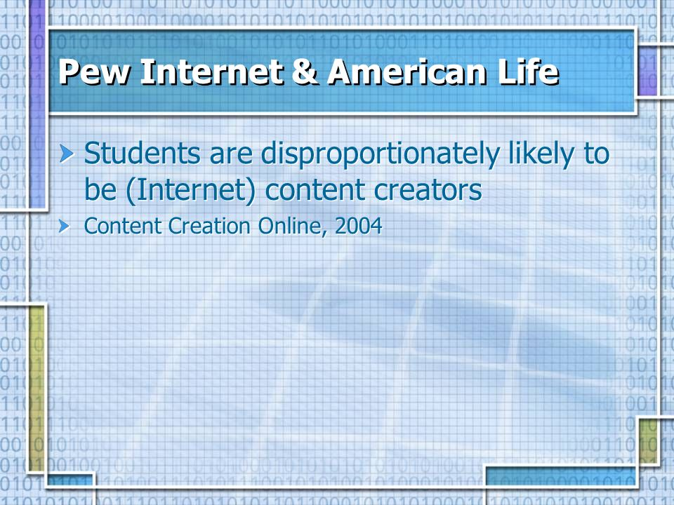 Pew Internet & American Life Students are disproportionately likely to be (Internet) content creators Content Creation Online, 2004 Students are disproportionately likely to be (Internet) content creators Content Creation Online, 2004