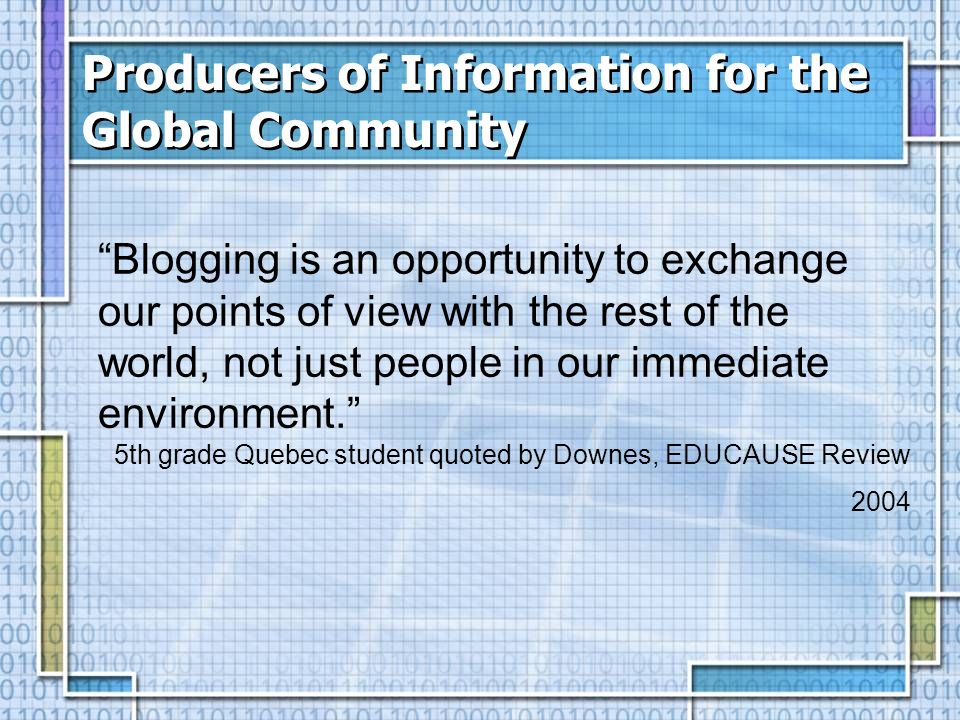 Producers of Information for the Global Community Blogging is an opportunity to exchange our points of view with the rest of the world, not just people in our immediate environment.