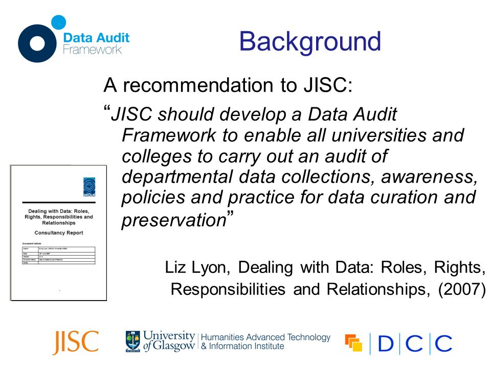Background A recommendation to JISC: JISC should develop a Data Audit Framework to enable all universities and colleges to carry out an audit of departmental data collections, awareness, policies and practice for data curation and preservation Liz Lyon, Dealing with Data: Roles, Rights, Responsibilities and Relationships, (2007)