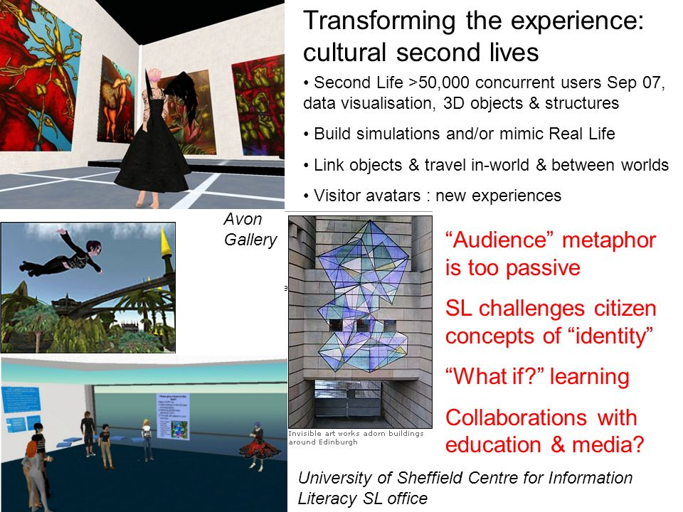 Second Life >50,000 concurrent users Sep 07, data visualisation, 3D objects & structures Build simulations and/or mimic Real Life Link objects & trave