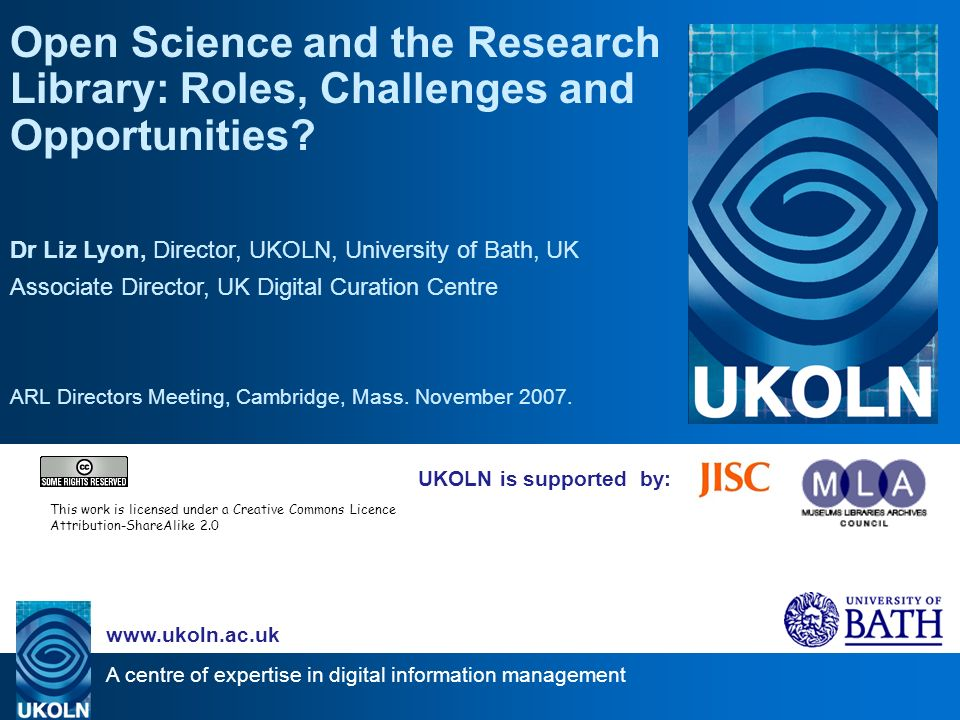 A centre of expertise in digital information management   UKOLN is supported by: Open Science and the Research Library: Roles, Challenges and Opportunities.