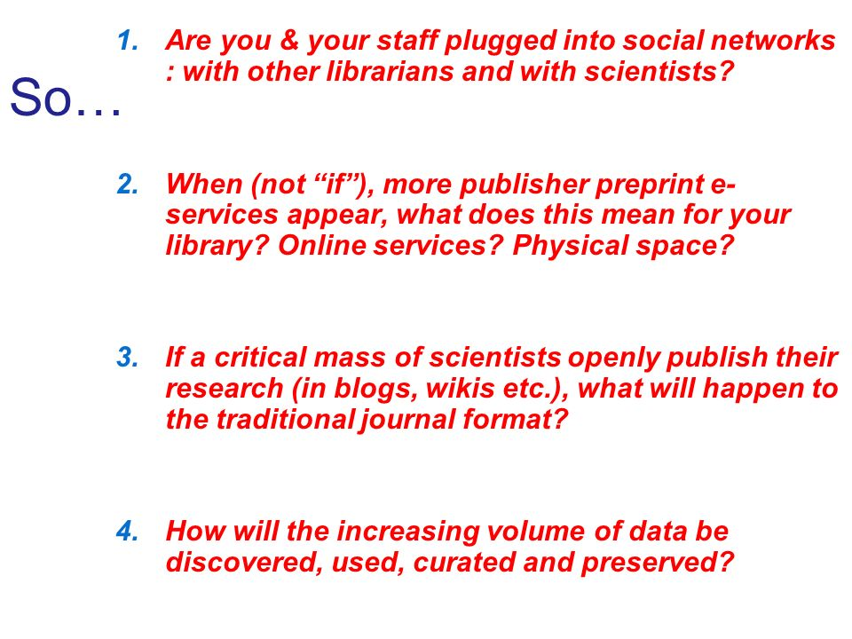 So… 1.Are you & your staff plugged into social networks : with other librarians and with scientists.