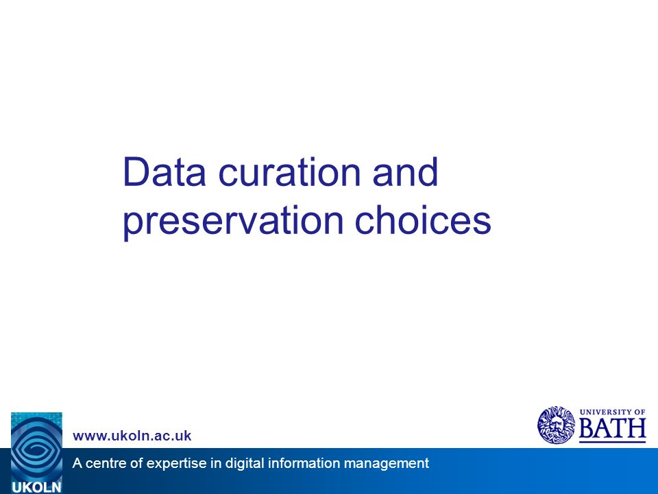 A centre of expertise in digital information management   Data curation and preservation choices