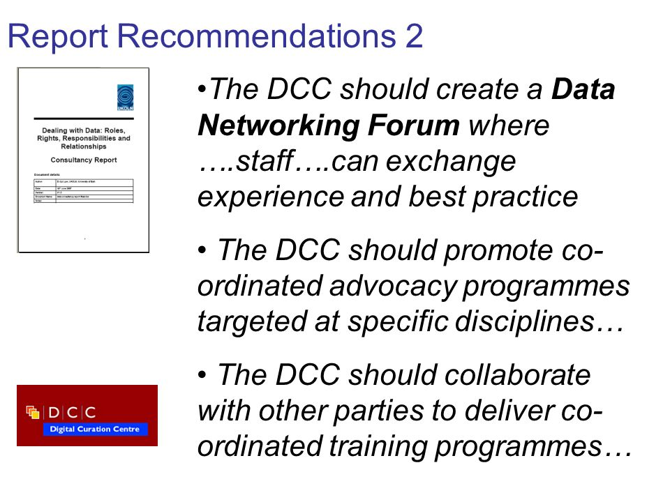 Report Recommendations 2 The DCC should create a Data Networking Forum where ….staff….can exchange experience and best practice The DCC should promote
