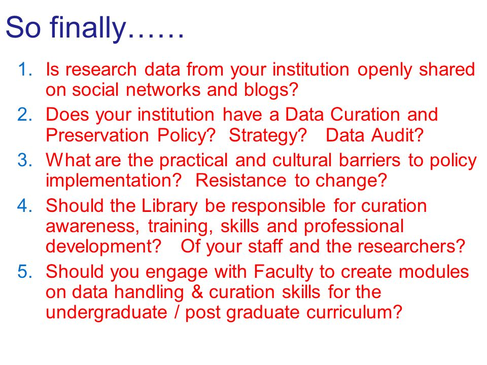 So finally…… 1.Is research data from your institution openly shared on social networks and blogs? 2.Does your institution have a Data Curation and Pre