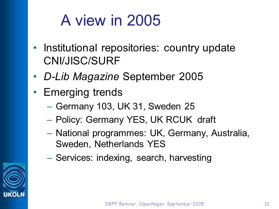 DEFF Seminar, Copenhagen, September 200510 A view in 2005 Institutional repositories: country update CNI/JISC/SURF D-Lib Magazine September 2005 Emerging trends –Germany 103, UK 31, Sweden 25 –Policy: Germany YES, UK RCUK draft –National programmes: UK, Germany, Australia, Sweden, Netherlands YES –Services: indexing, search, harvesting