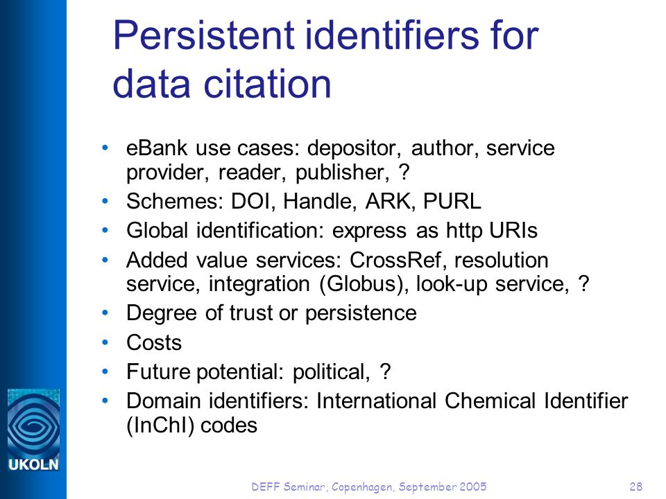 DEFF Seminar, Copenhagen, September 200528 Persistent identifiers for data citation eBank use cases: depositor, author, service provider, reader, publisher, .
