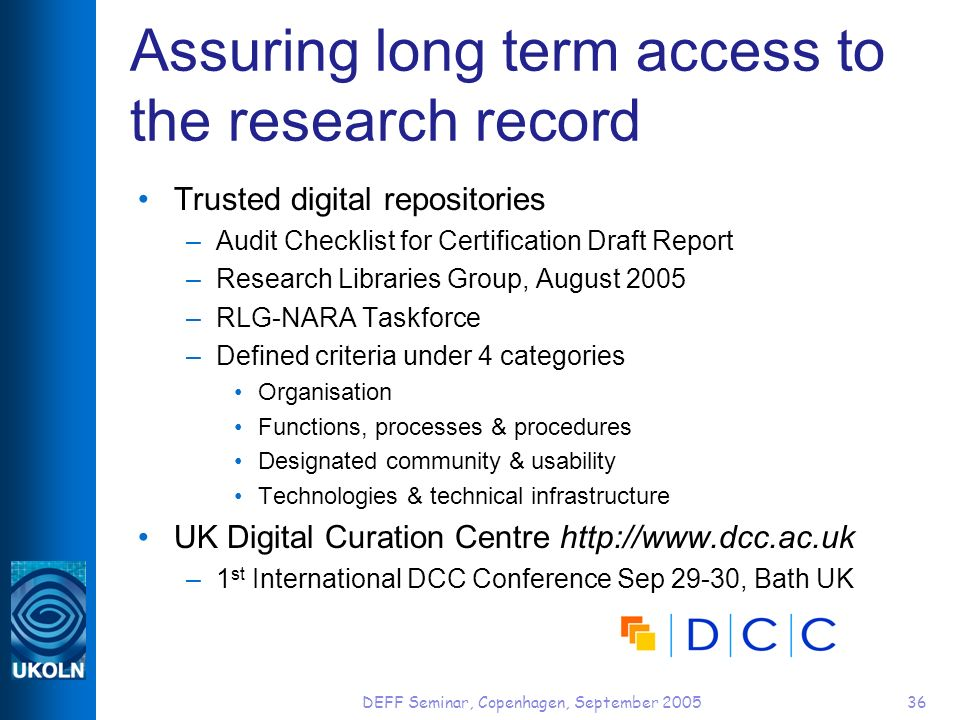 DEFF Seminar, Copenhagen, September 200536 Assuring long term access to the research record Trusted digital repositories –Audit Checklist for Certification Draft Report –Research Libraries Group, August 2005 –RLG-NARA Taskforce –Defined criteria under 4 categories Organisation Functions, processes & procedures Designated community & usability Technologies & technical infrastructure UK Digital Curation Centre http://www.dcc.ac.uk –1 st International DCC Conference Sep 29-30, Bath UK