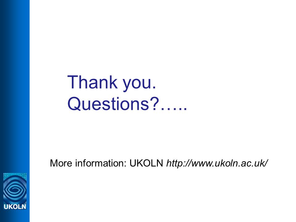 Thank you. Questions?….. More information: UKOLN http://www.ukoln.ac.uk/