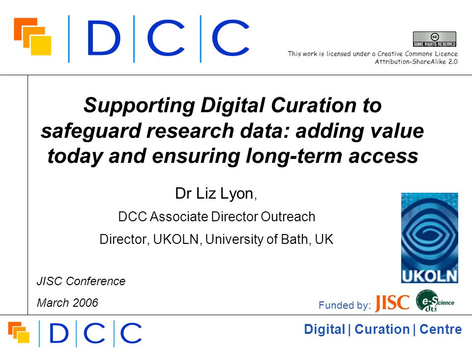 Digital | Curation | Centre Supporting Digital Curation to safeguard research data: adding value today and ensuring long-term access Dr Liz Lyon, DCC Associate Director Outreach Director, UKOLN, University of Bath, UK Funded by: This work is licensed under a Creative Commons Licence Attribution-ShareAlike 2.0 JISC Conference March 2006