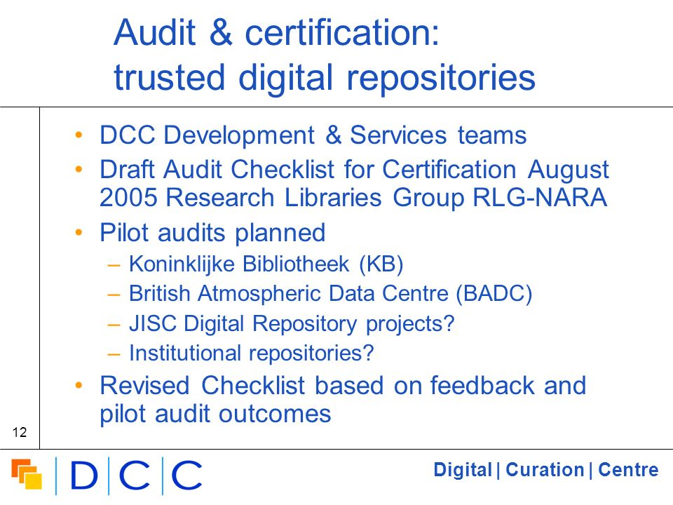 Digital | Curation | Centre 12 Audit & certification: trusted digital repositories DCC Development & Services teams Draft Audit Checklist for Certification August 2005 Research Libraries Group RLG-NARA Pilot audits planned –Koninklijke Bibliotheek (KB) –British Atmospheric Data Centre (BADC) –JISC Digital Repository projects.