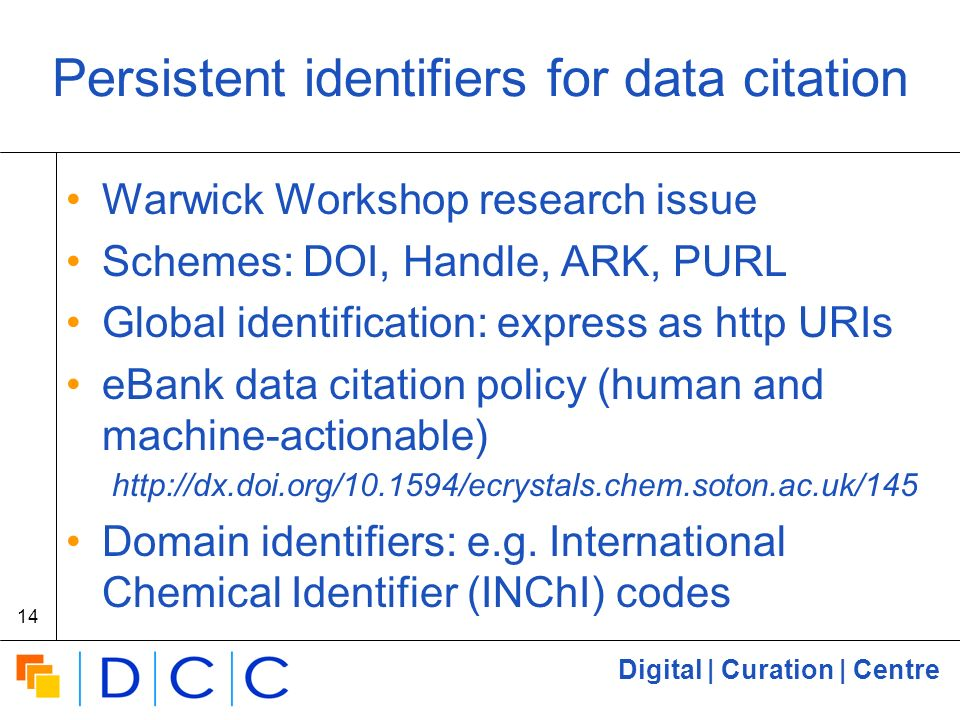 Digital | Curation | Centre 14 Persistent identifiers for data citation Warwick Workshop research issue Schemes: DOI, Handle, ARK, PURL Global identification: express as http URIs eBank data citation policy (human and machine-actionable) http://dx.doi.org/10.1594/ecrystals.chem.soton.ac.uk/145 Domain identifiers: e.g.
