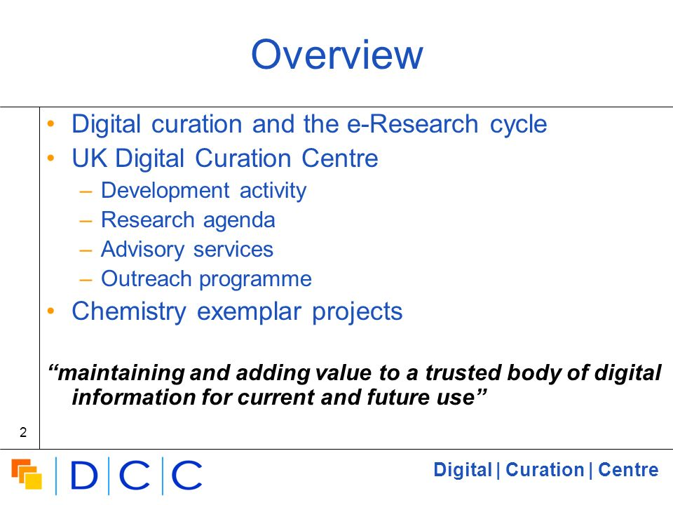 Digital | Curation | Centre 2 Overview Digital curation and the e-Research cycle UK Digital Curation Centre –Development activity –Research agenda –Advisory services –Outreach programme Chemistry exemplar projects maintaining and adding value to a trusted body of digital information for current and future use