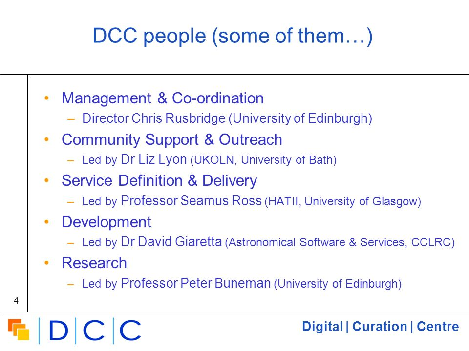 Digital | Curation | Centre 4 DCC people (some of them…) Management & Co-ordination –Director Chris Rusbridge (University of Edinburgh) Community Support & Outreach –Led by Dr Liz Lyon (UKOLN, University of Bath) Service Definition & Delivery –Led by Professor Seamus Ross (HATII, University of Glasgow) Development –Led by Dr David Giaretta (Astronomical Software & Services, CCLRC) Research –Led by Professor Peter Buneman (University of Edinburgh)