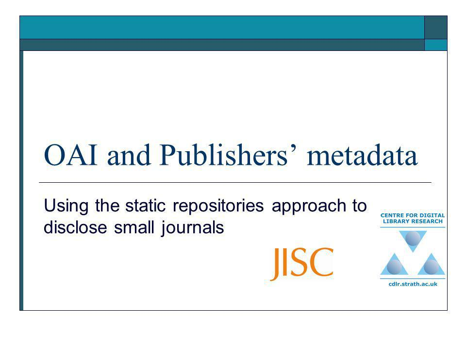 OAI and Publishers metadata Using the static repositories approach to disclose small journals