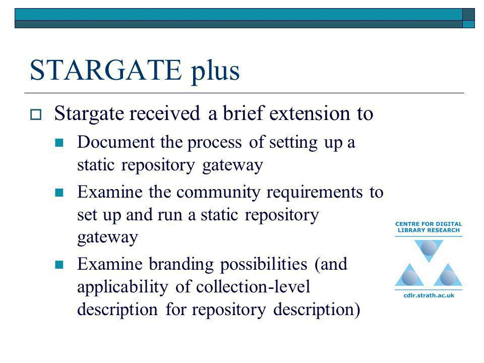 STARGATE plus Stargate received a brief extension to Document the process of setting up a static repository gateway Examine the community requirements to set up and run a static repository gateway Examine branding possibilities (and applicability of collection-level description for repository description)