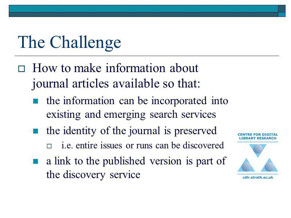 The Challenge How to make information about journal articles available so that: the information can be incorporated into existing and emerging search services the identity of the journal is preserved i.e.