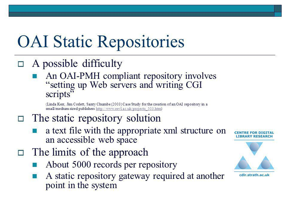 OAI Static Repositories A possible difficulty An OAI-PMH compliant repository involves setting up Web servers and writing CGI scripts ( Linda Kerr, Jim Corlett, Santy Chumbe (2003) Case Study for the creation of an OAI repository in a small/medium sized publishers http://www.eevl.ac.uk/projects_503.htm )http://www.eevl.ac.uk/projects_503.htm The static repository solution a text file with the appropriate xml structure on an accessible web space The limits of the approach About 5000 records per repository A static repository gateway required at another point in the system