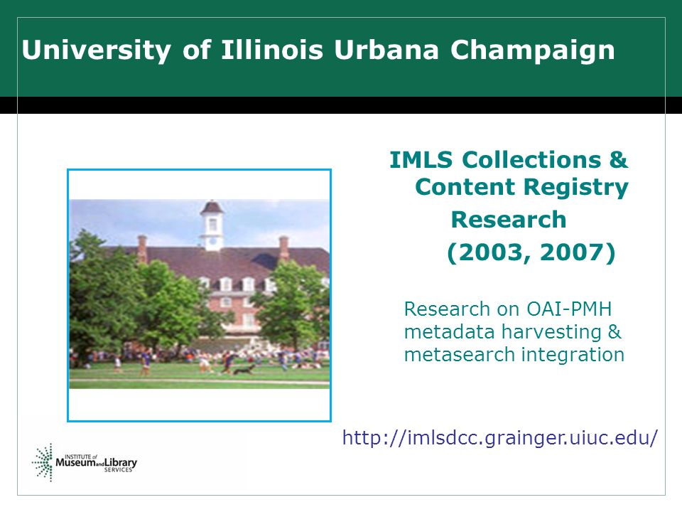 University of Illinois Urbana Champaign IMLS Collections & Content Registry Research (2003, 2007) Research on OAI-PMH metadata harvesting & metasearch integration http://imlsdcc.grainger.uiuc.edu/