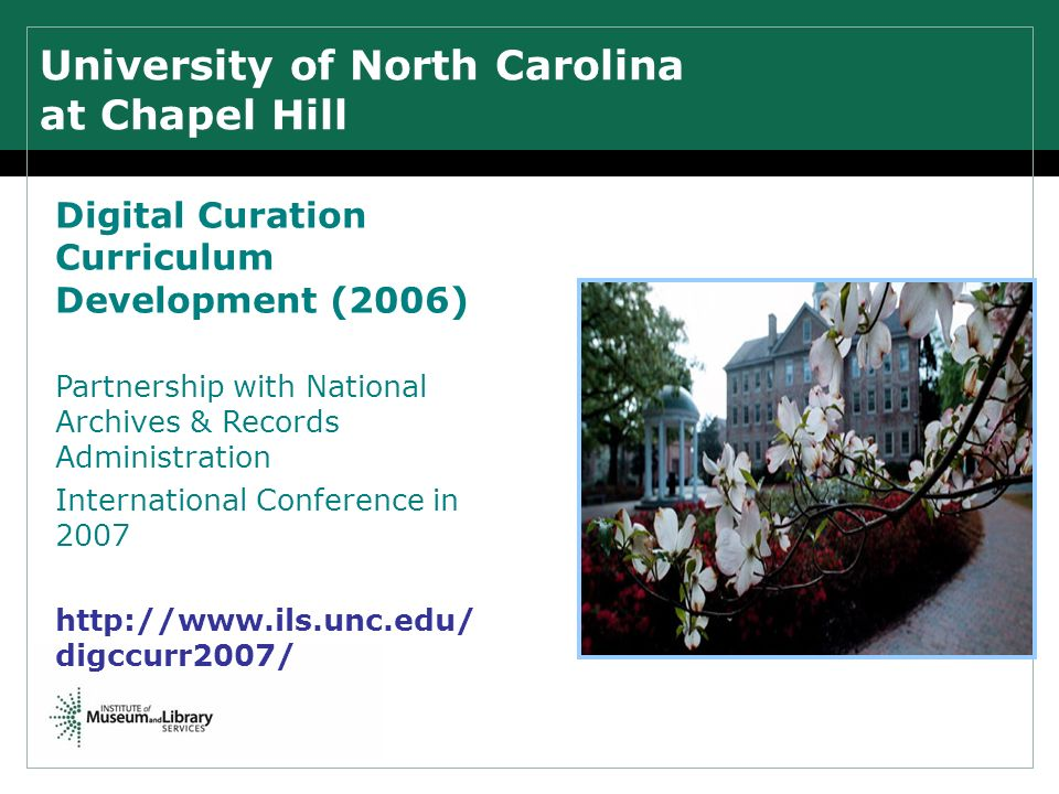 University of North Carolina at Chapel Hill Digital Curation Curriculum Development (2006) Partnership with National Archives & Records Administration International Conference in 2007 http://www.ils.unc.edu/ digccurr2007/