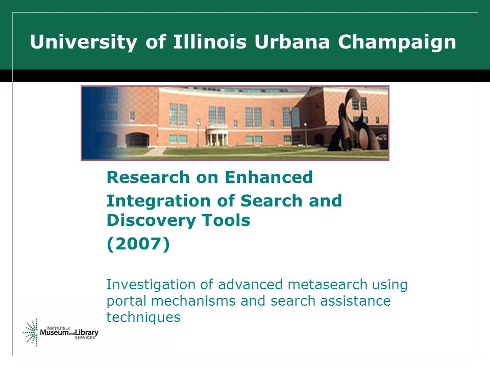 University of Illinois Urbana Champaign Research on Enhanced Integration of Search and Discovery Tools (2007) Investigation of advanced metasearch using portal mechanisms and search assistance techniques