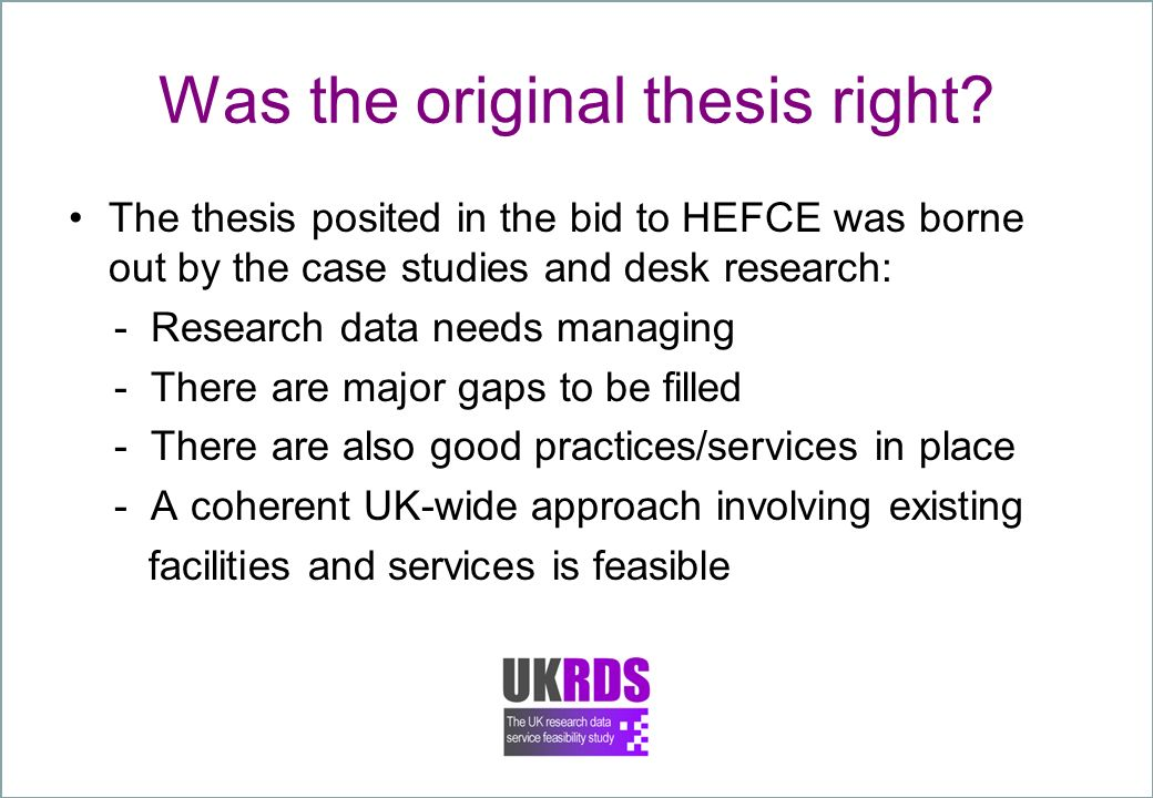Was the original thesis right? The thesis posited in the bid to HEFCE was borne out by the case studies and desk research: - Research data needs manag