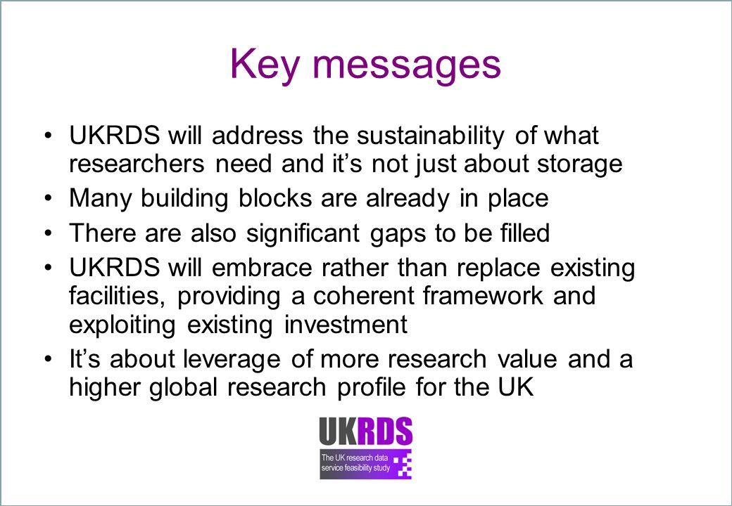 Key messages UKRDS will address the sustainability of what researchers need and its not just about storage Many building blocks are already in place There are also significant gaps to be filled UKRDS will embrace rather than replace existing facilities, providing a coherent framework and exploiting existing investment Its about leverage of more research value and a higher global research profile for the UK