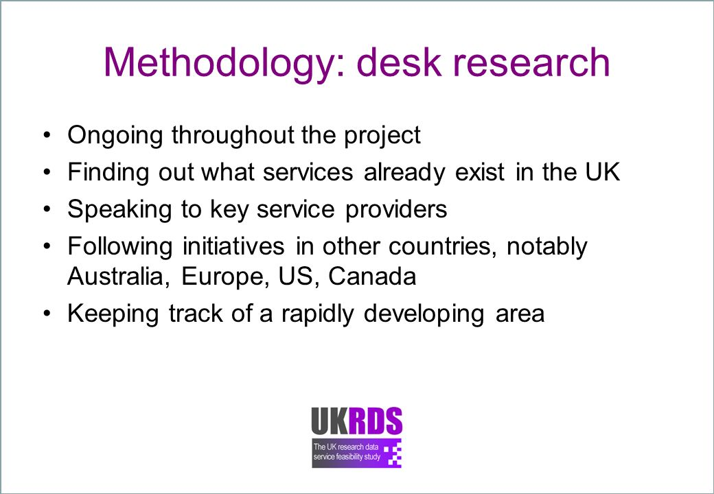 Methodology: desk research Ongoing throughout the project Finding out what services already exist in the UK Speaking to key service providers Following initiatives in other countries, notably Australia, Europe, US, Canada Keeping track of a rapidly developing area
