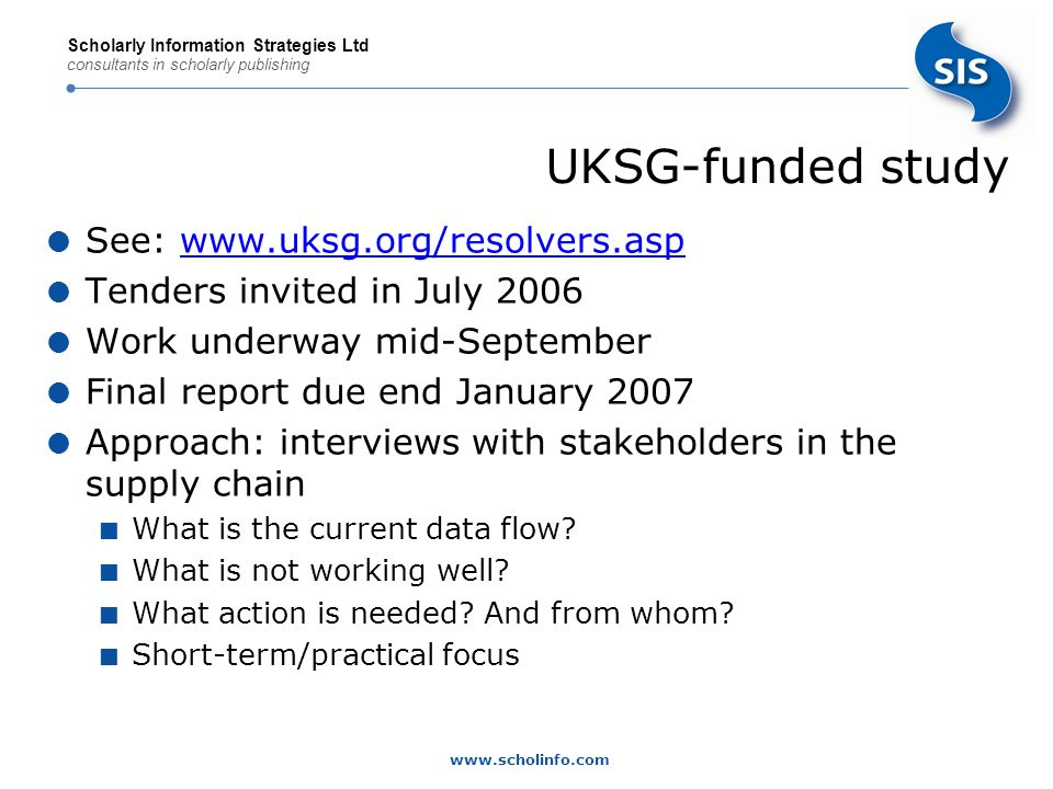 www.scholinfo.com Scholarly Information Strategies Ltd consultants in scholarly publishing Current knowledge base data flow Publishers/Content Hosts Subscription Agents Link Resolver Vendor* Master KB Vendor Hosted Resolver Library Hosted Resolver Library Content packages Pull Push Pull Push Internal Library Systems Holdings / subs files Requested by library or either Requested by library * There are a number of resolver vendors building their own proprietary KBs for the market DRAFT
