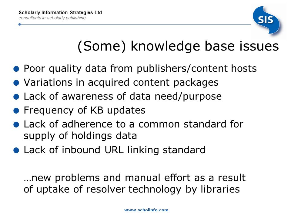 www.scholinfo.com Scholarly Information Strategies Ltd consultants in scholarly publishing (Some) knowledge base issues Poor quality data from publishers/content hosts Variations in acquired content packages Lack of awareness of data need/purpose Frequency of KB updates Lack of adherence to a common standard for supply of holdings data Lack of inbound URL linking standard …new problems and manual effort as a result of uptake of resolver technology by libraries