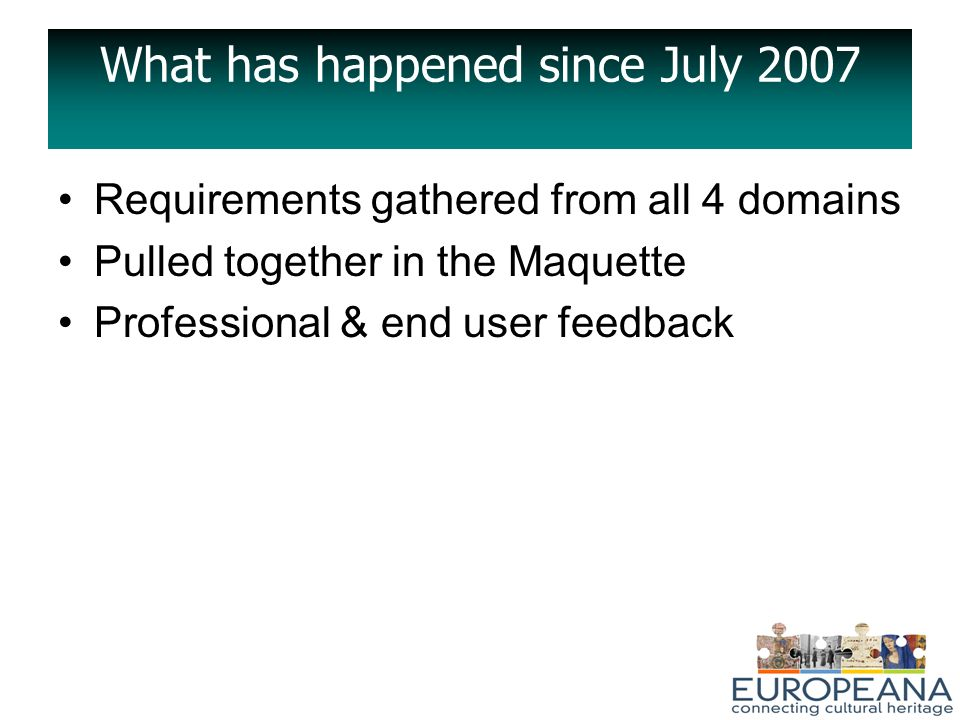 What has happened since July 2007 Requirements gathered from all 4 domains Pulled together in the Maquette Professional & end user feedback
