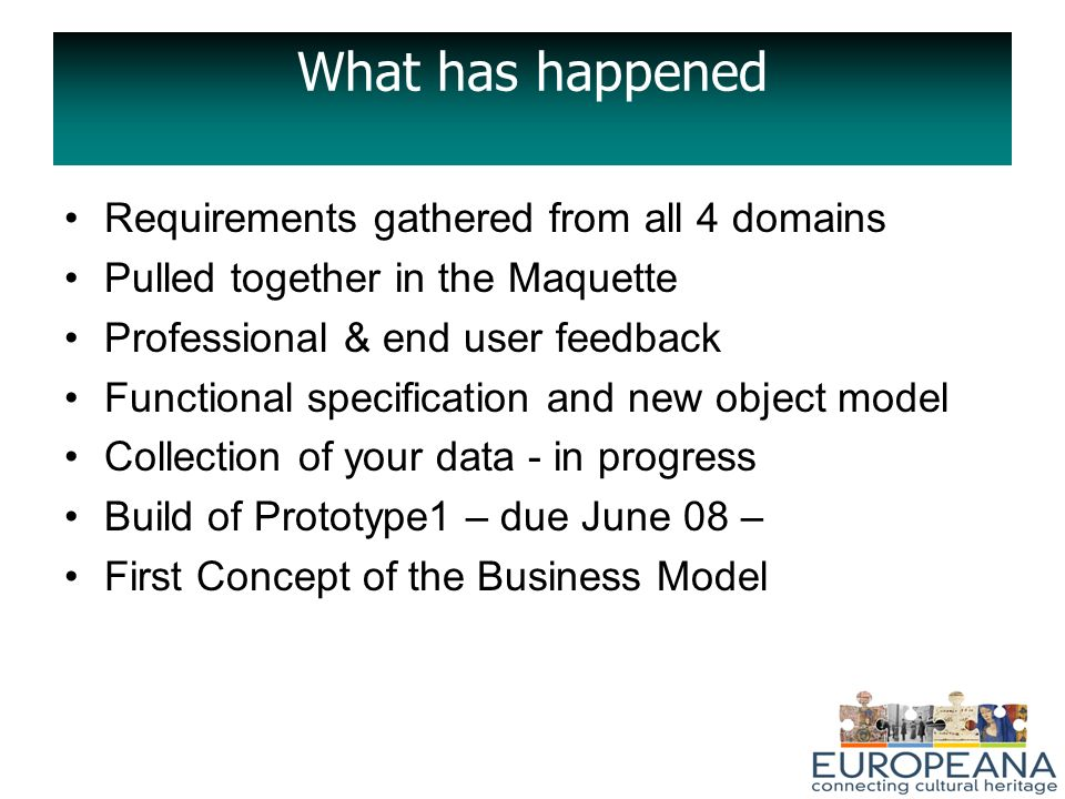What has happened Requirements gathered from all 4 domains Pulled together in the Maquette Professional & end user feedback Functional specification and new object model Collection of your data - in progress Build of Prototype1 – due June 08 – First Concept of the Business Model