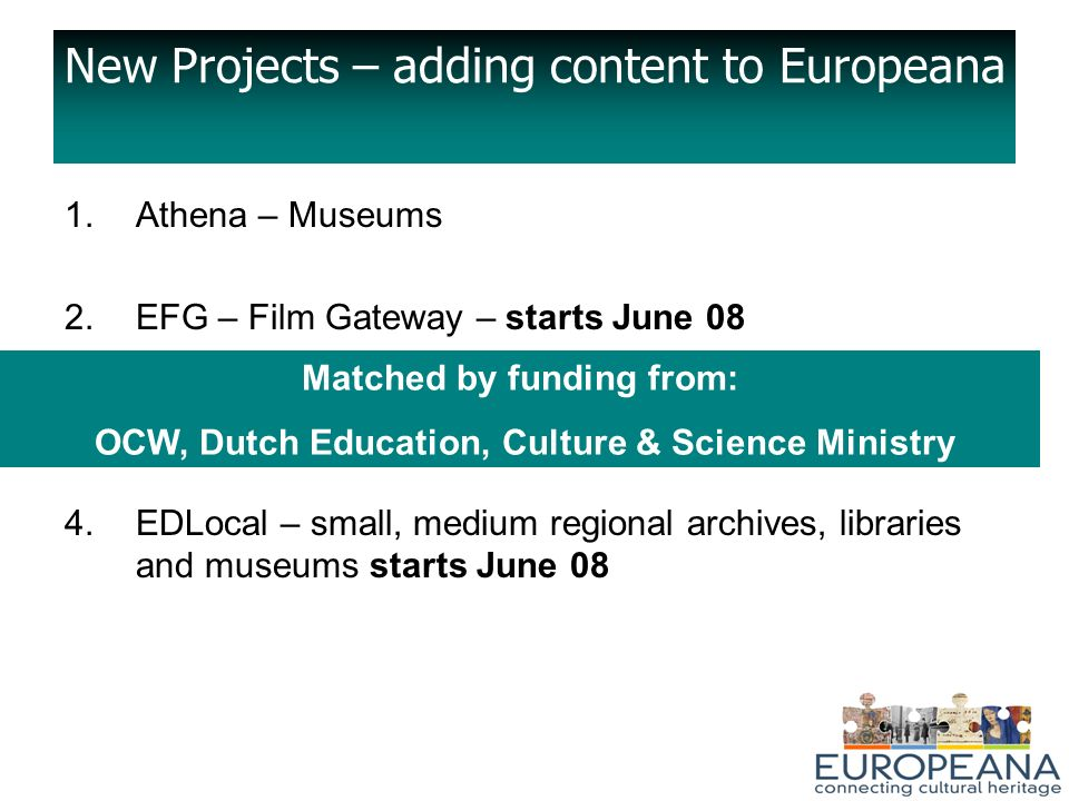 New Projects – adding content to Europeana 1.Athena – Museums 2.EFG – Film Gateway – starts June 08 3.EPA - Archives 4.EDLocal – small, medium regional archives, libraries and museums starts June 08 Matched by funding from: OCW, Dutch Education, Culture & Science Ministry
