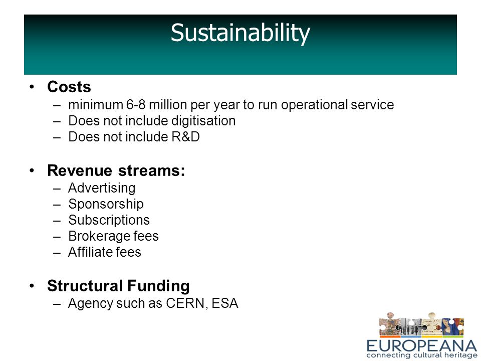 Sustainability Costs –minimum 6-8 million per year to run operational service –Does not include digitisation –Does not include R&D Revenue streams: –Advertising –Sponsorship –Subscriptions –Brokerage fees –Affiliate fees Structural Funding –Agency such as CERN, ESA