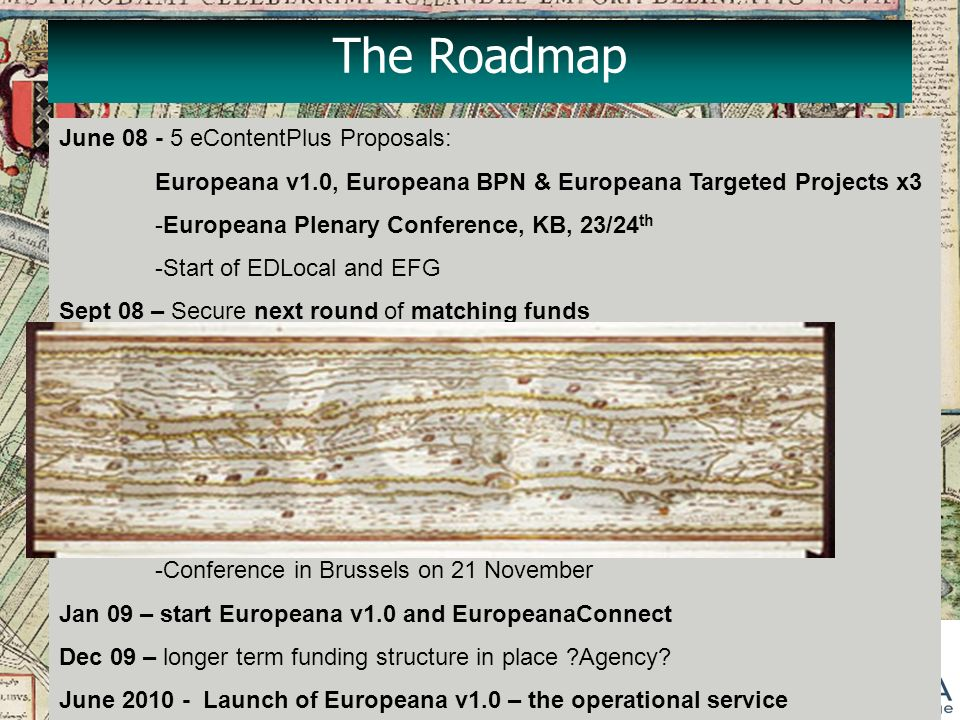 The Roadmap June 08 - 5 eContentPlus Proposals: Europeana v1.0, Europeana BPN & Europeana Targeted Projects x3 -Europeana Plenary Conference, KB, 23/24 th -Start of EDLocal and EFG Sept 08 – Secure next round of matching funds - complete Business model for Europeana - complete Road Map for Europeana -start EPA, Athena, ROSE, Nov 08 - Launch of Europeana prototype by Vivien Reding - Recommendations for next steps – the Road Map -Conference in Brussels on 21 November Jan 09 – start Europeana v1.0 and EuropeanaConnect Dec 09 – longer term funding structure in place Agency.