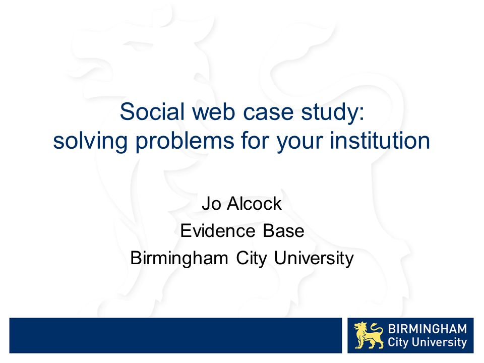 Social web case study: solving problems for your institution Jo Alcock Evidence Base Birmingham City University
