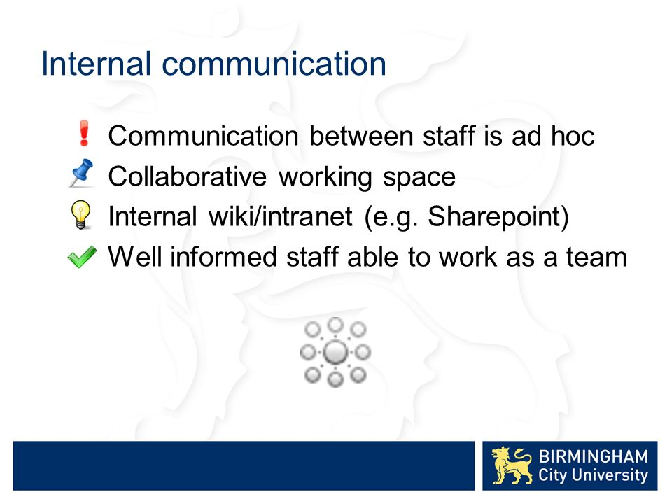 Internal communication Communication between staff is ad hoc Collaborative working space Internal wiki/intranet (e.g.
