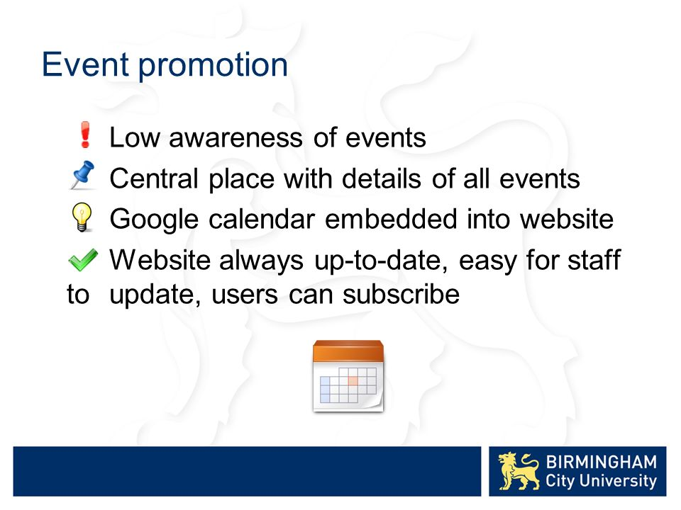 Event promotion Low awareness of events Central place with details of all events Google calendar embedded into website Website always up-to-date, easy for staff to update, users can subscribe