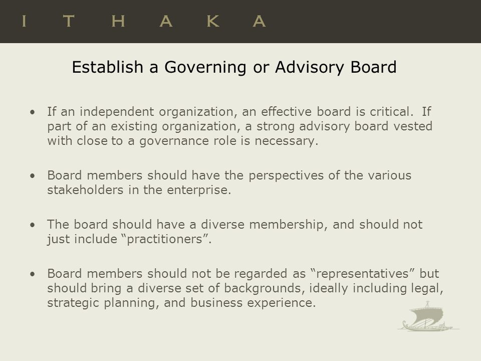 Establish a Governing or Advisory Board If an independent organization, an effective board is critical. If part of an existing organization, a strong